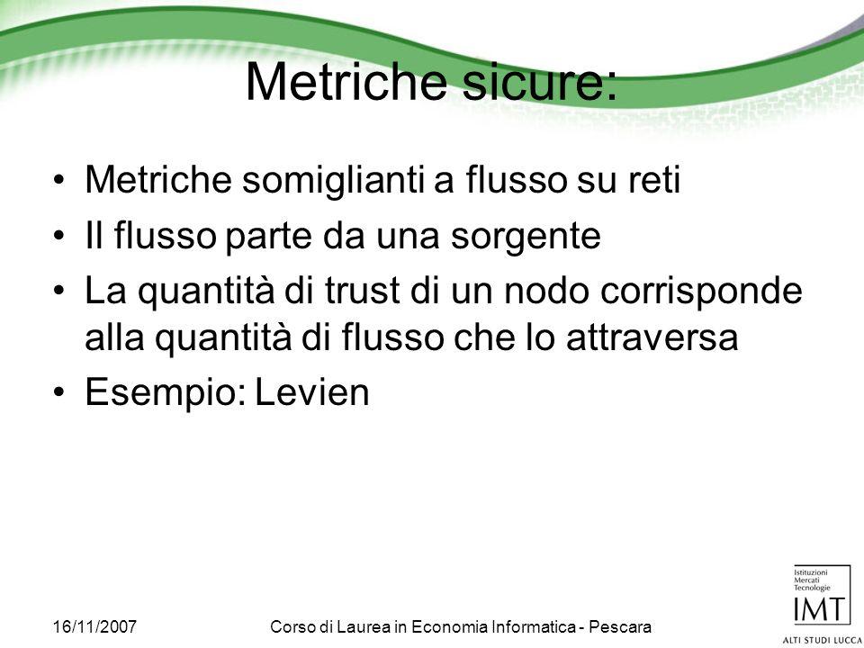 16/11/2007Corso di Laurea in Economia Informatica - Pescara Metriche sicure: Metriche somiglianti a flusso su reti Il flusso parte da una sorgente La quantità di trust di un nodo corrisponde alla quantità di flusso che lo attraversa Esempio: Levien