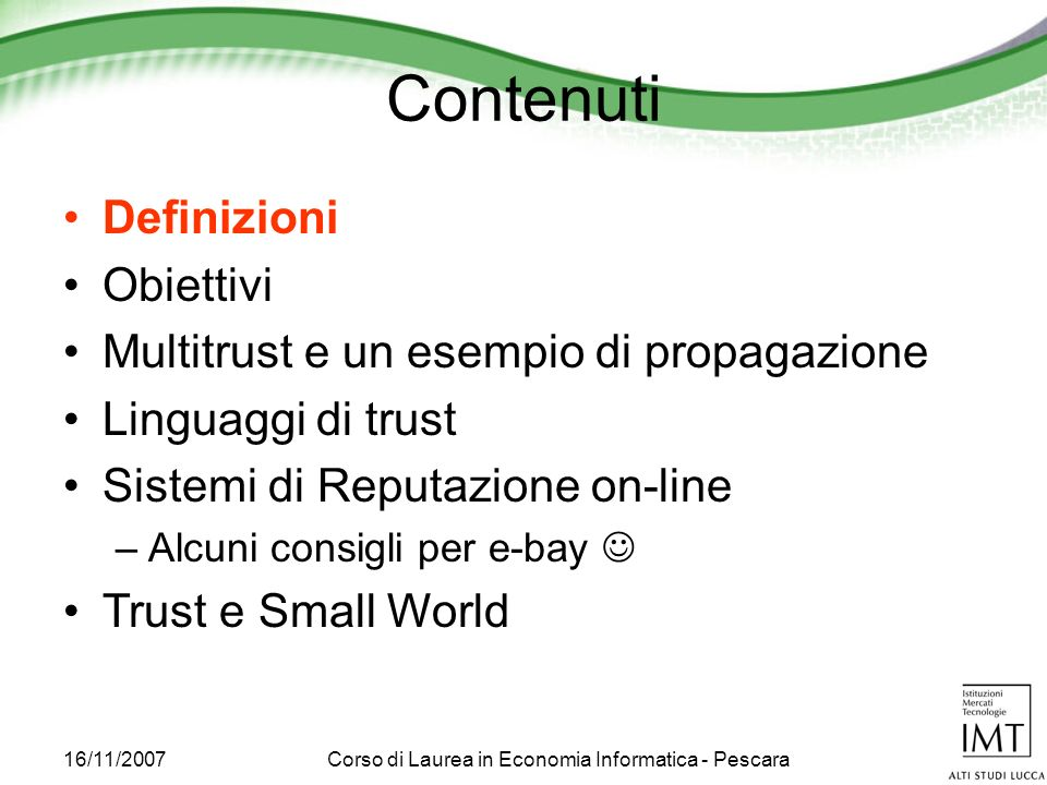 16/11/2007Corso di Laurea in Economia Informatica - Pescara Due definizioni Reliability trust –The subjective probability by which an individual, A, expects that another individual, B, performs a given action on which its welfare depends.