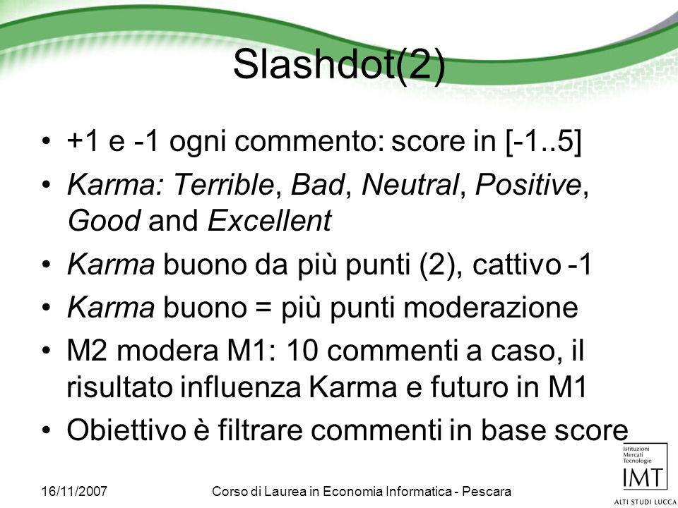 16/11/2007Corso di Laurea in Economia Informatica - Pescara Slashdot(2) +1 e -1 ogni commento: score in [-1..5] Karma: Terrible, Bad, Neutral, Positive, Good and Excellent Karma buono da più punti (2), cattivo -1 Karma buono = più punti moderazione M2 modera M1: 10 commenti a caso, il risultato influenza Karma e futuro in M1 Obiettivo è filtrare commenti in base score
