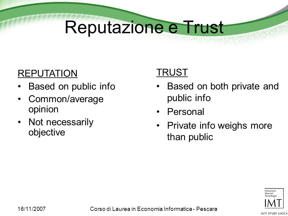 16/11/2007Corso di Laurea in Economia Informatica - Pescara Reputazione e Trust REPUTATION Based on public info Common/average opinion Not necessarily objective TRUST Based on both private and public info Personal Private info weighs more than public