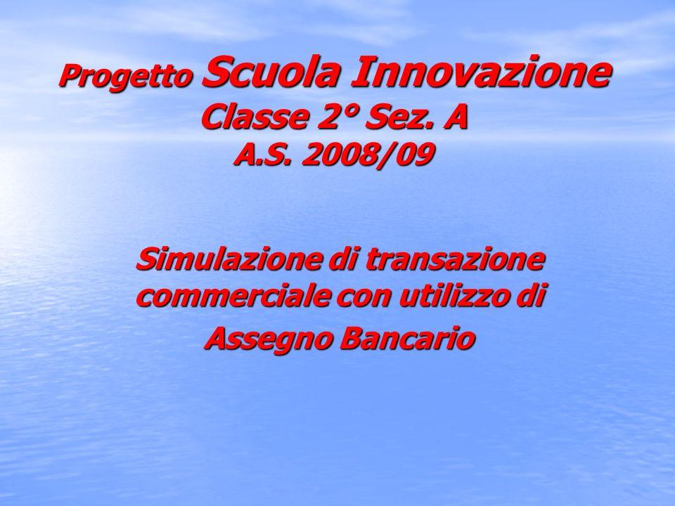 Progetto Scuola Innovazione Classe 2° Sez. A A.S. 2008/09 Simulazione di transazione commerciale con utilizzo di Assegno Bancario