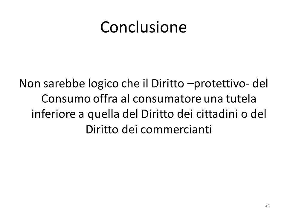 Conclusione Non sarebbe logico che il Diritto –protettivo- del Consumo offra al consumatore una tutela inferiore a quella del Diritto dei cittadini o del Diritto dei commercianti 24