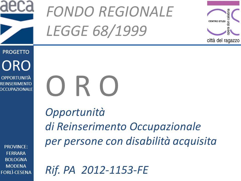 FONDO REGIONALE LEGGE 68/1999 PROGETTO ORO OPPORTUNITÀ REINSERIMENTO OCCUPAZIONALE O R O Opportunità di Reinserimento Occupazionale per persone con disabilità acquisita Rif.