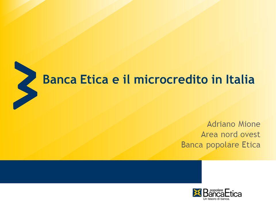 Banca Etica e il microcredito in Italia Adriano Mione Area nord ovest Banca popolare Etica