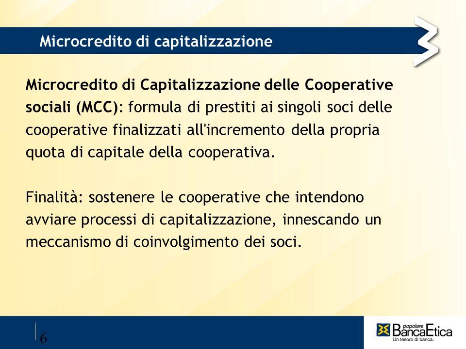 6 Microcredito di capitalizzazione Microcredito di Capitalizzazione delle Cooperative sociali (MCC): formula di prestiti ai singoli soci delle coopera