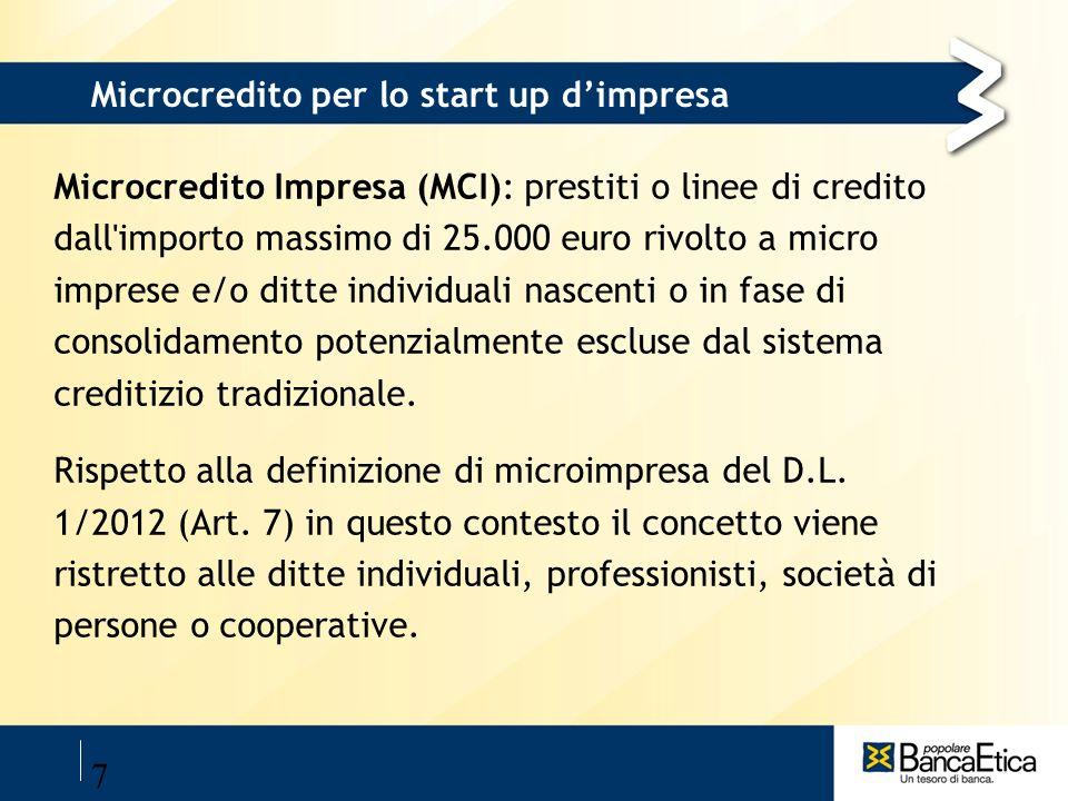 7 Microcredito per lo start up dimpresa Microcredito Impresa (MCI): prestiti o linee di credito dall'importo massimo di 25.000 euro rivolto a micro im