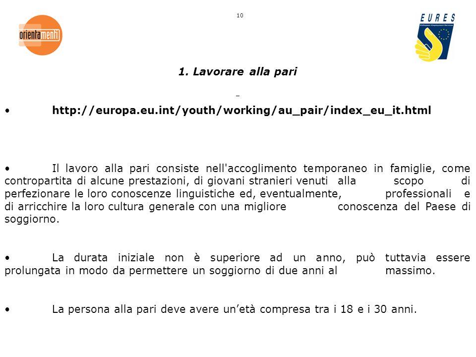 1. Lavorare alla pari http://europa.eu.int/youth/working/au_pair/index_eu_it.html Il lavoro alla pari consiste nell'accoglimento temporaneo in famigli