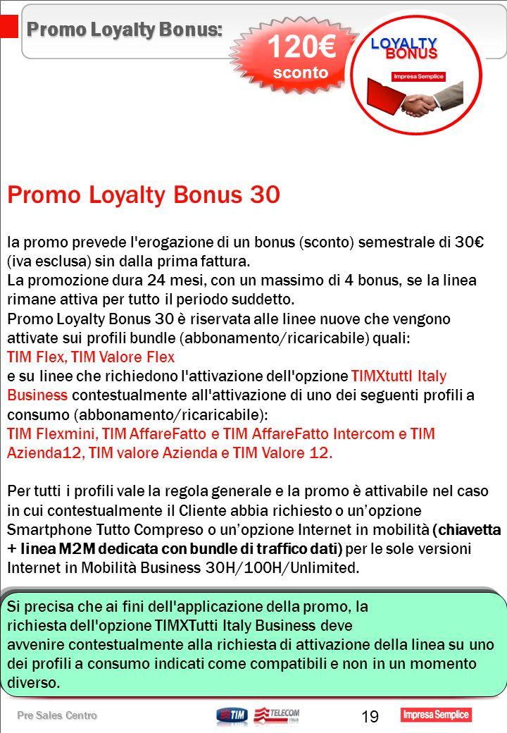 Pre Sales Centro Promo Loyalty Bonus: Promo Loyalty Bonus 30 la promo prevede l erogazione di un bonus (sconto) semestrale di 30 (iva esclusa) sin dalla prima fattura.