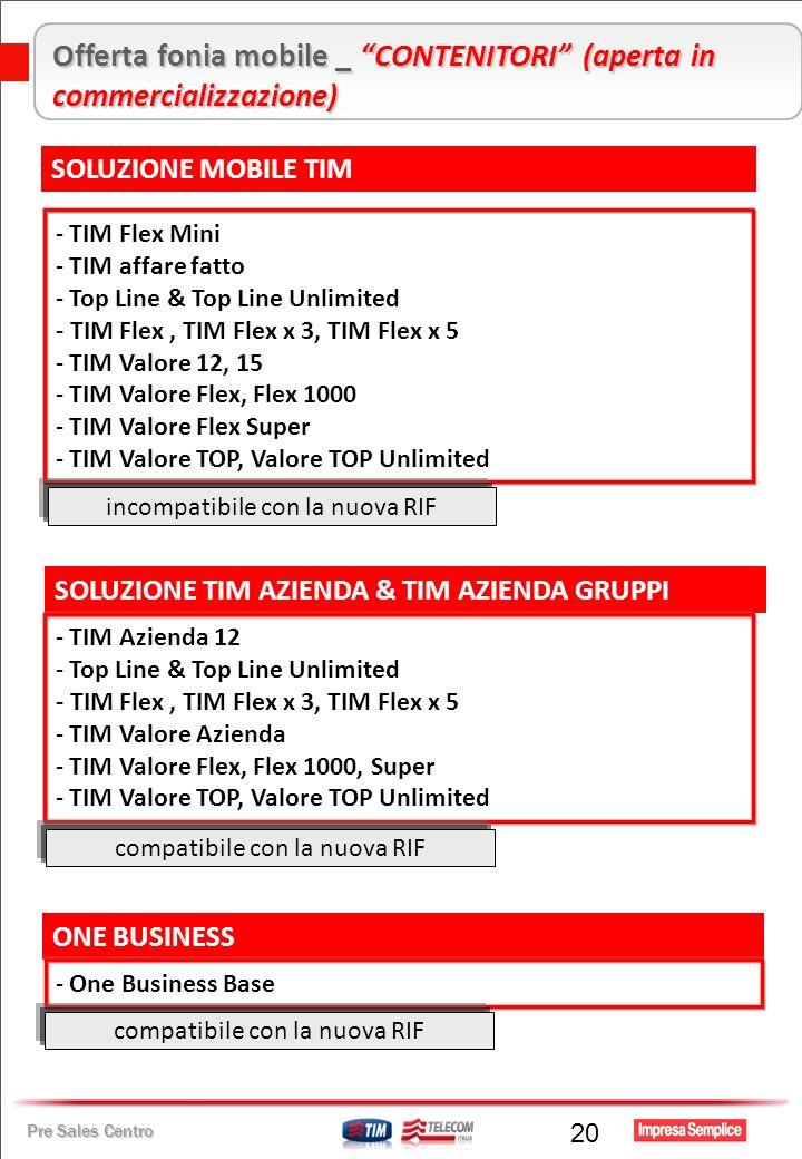 Pre Sales Centro 20 Offerta fonia mobile _ CONTENITORI (aperta in commercializzazione) SOLUZIONE MOBILE TIM - TIM Flex Mini - TIM affare fatto - Top Line & Top Line Unlimited - TIM Flex, TIM Flex x 3, TIM Flex x 5 - TIM Valore 12, 15 - TIM Valore Flex, Flex 1000 - TIM Valore Flex Super - TIM Valore TOP, Valore TOP Unlimited SOLUZIONE TIM AZIENDA & TIM AZIENDA GRUPPI - TIM Azienda 12 - Top Line & Top Line Unlimited - TIM Flex, TIM Flex x 3, TIM Flex x 5 - TIM Valore Azienda - TIM Valore Flex, Flex 1000, Super - TIM Valore TOP, Valore TOP Unlimited ONE BUSINESS - One Business Base incompatibile con la nuova RIF compatibile con la nuova RIF