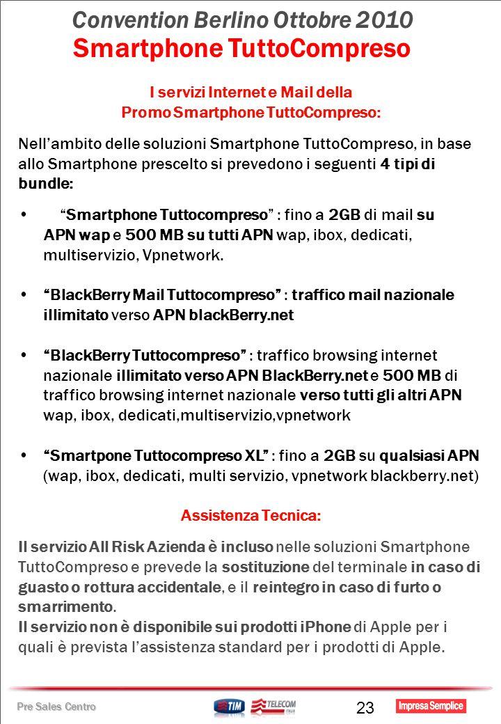 Pre Sales Centro Convention Berlino Ottobre 2010 Smartphone TuttoCompreso I servizi Internet e Mail della Promo Smartphone TuttoCompreso: Nellambito delle soluzioni Smartphone TuttoCompreso, in base allo Smartphone prescelto si prevedono i seguenti 4 tipi di bundle: Smartphone Tuttocompreso : fino a 2GB di mail su APN wap e 500 MB su tutti APN wap, ibox, dedicati, multiservizio, Vpnetwork.