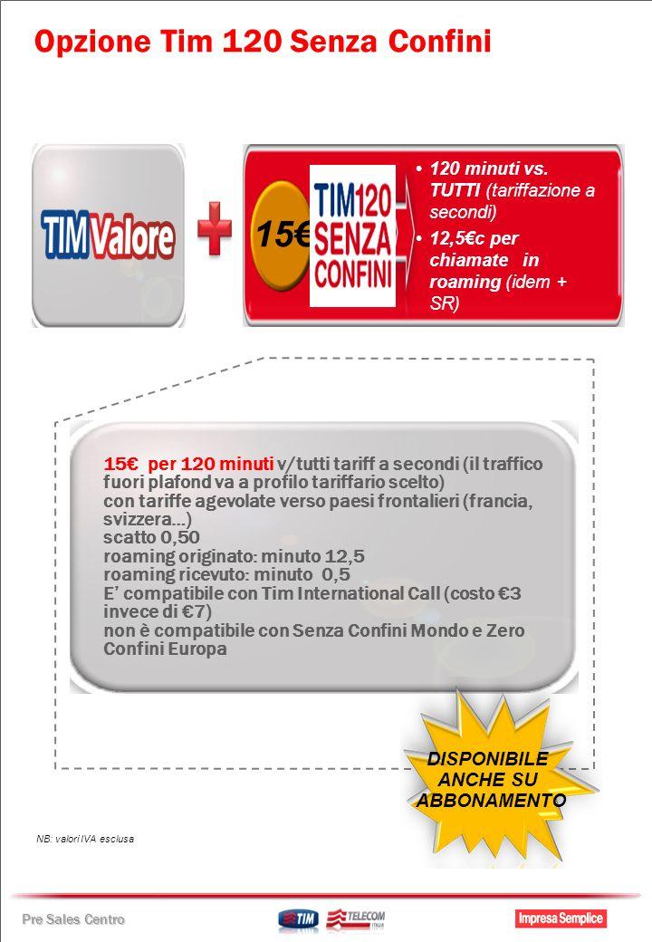 Pre Sales Centro 15 per 120 minuti v/tutti tariff a secondi (il traffico fuori plafond va a profilo tariffario scelto) con tariffe agevolate verso paesi frontalieri (francia, svizzera…) scatto 0,50 roaming originato: minuto 12,5 roaming ricevuto: minuto 0,5 E compatibile con Tim International Call (costo 3 invece di 7) non è compatibile con Senza Confini Mondo e Zero Confini Europa DISPONIBILE ANCHE SU ABBONAMENTO 120 minuti vs.