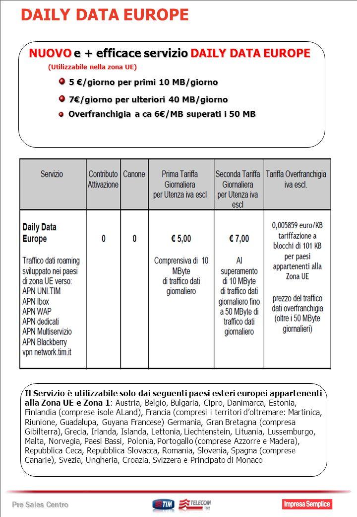 Pre Sales Centro DAILY DATA EUROPE NUOVO e + efficace servizio DAILY DATA EUROPE (Utilizzabile nella zona UE) 5 /giorno per primi 10 MB/giorno 5 /giorno per primi 10 MB/giorno 7/giorno per ulteriori 40 MB/giorno 7/giorno per ulteriori 40 MB/giorno Overfranchigia a ca 6/MB superati i 50 MB Overfranchigia a ca 6/MB superati i 50 MB Il Servizio è utilizzabile solo dai seguenti paesi esteri europei appartenenti alla Zona UE e Zona 1: Austria, Belgio, Bulgaria, Cipro, Danimarca, Estonia, Finlandia (comprese isole ALand), Francia (compresi i territori doltremare: Martinica, Riunione, Guadalupa, Guyana Francese) Germania, Gran Bretagna (compresa Gibilterra), Grecia, Irlanda, Islanda, Lettonia, Liechtenstein, Lituania, Lussemburgo, Malta, Norvegia, Paesi Bassi, Polonia, Portogallo (comprese Azzorre e Madera), Repubblica Ceca, Repubblica Slovacca, Romania, Slovenia, Spagna (comprese Canarie), Svezia, Ungheria, Croazia, Svizzera e Principato di Monaco