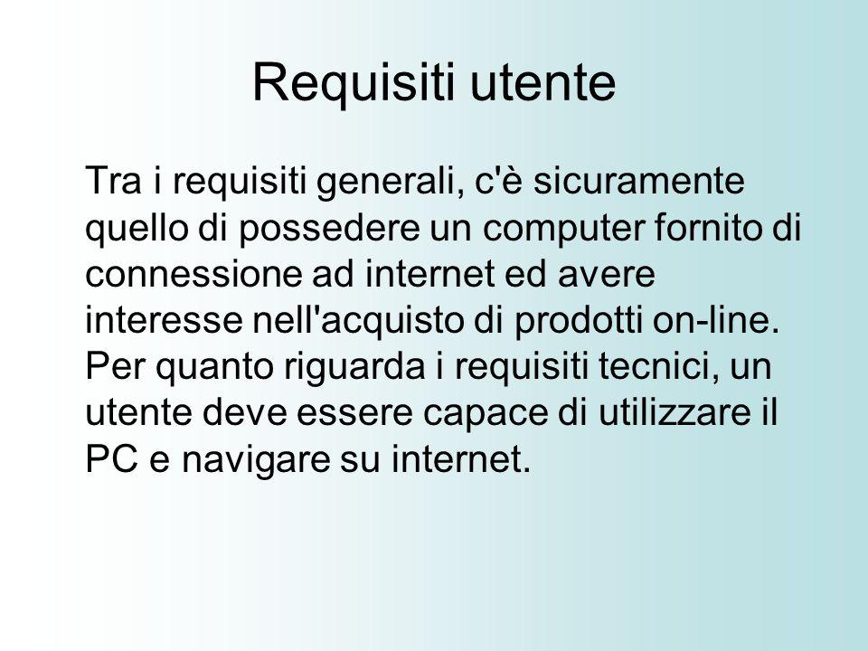 Requisiti utente Tra i requisiti generali, c è sicuramente quello di possedere un computer fornito di connessione ad internet ed avere interesse nell acquisto di prodotti on-line.