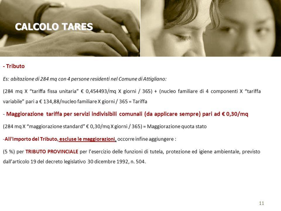 - Tributo Es: abitazione di 284 mq con 4 persone residenti nel Comune di Attigliano: (284 mq X tariffa fissa unitaria 0,454493/mq X giorni / 365) + (nucleo familiare di 4 componenti X tariffa variabile pari a 134,88/nucleo familiare X giorni / 365 = Tariffa - Maggiorazione tariffa per servizi indivisibili comunali (da applicare sempre) pari ad 0,30/mq (284 mq X maggiorazione standard 0,30/mq X giorni / 365) = Maggiorazione quota stato -All importo del Tributo, escluse le maggiorazioni, occorre infine aggiungere : (5 %) per TRIBUTO PROVINCIALE per lesercizio delle funzioni di tutela, protezione ed igiene ambientale, previsto dallarticolo 19 del decreto legislativo 30 dicembre 1992, n.