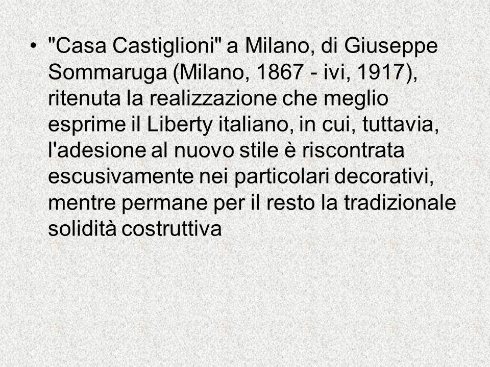 Casa Castiglioni a Milano, di Giuseppe Sommaruga (Milano, 1867 - ivi, 1917), ritenuta la realizzazione che meglio esprime il Liberty italiano, in cui, tuttavia, l adesione al nuovo stile è riscontrata escusivamente nei particolari decorativi, mentre permane per il resto la tradizionale solidità costruttiva