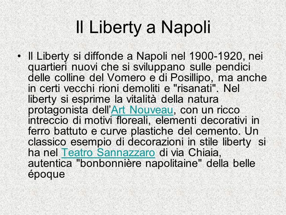 Il Liberty a Napoli Il Liberty si diffonde a Napoli nel 1900-1920, nei quartieri nuovi che si sviluppano sulle pendici delle colline del Vomero e di P