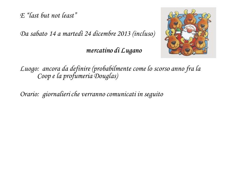 E last but not least Da sabato 14 a martedì 24 dicembre 2013 (incluso) mercatino di Lugano Luogo: ancora da definire (probabilmente come lo scorso anno fra la Coop e la profumeria Douglas) Orario: giornalieri che verranno comunicati in seguito