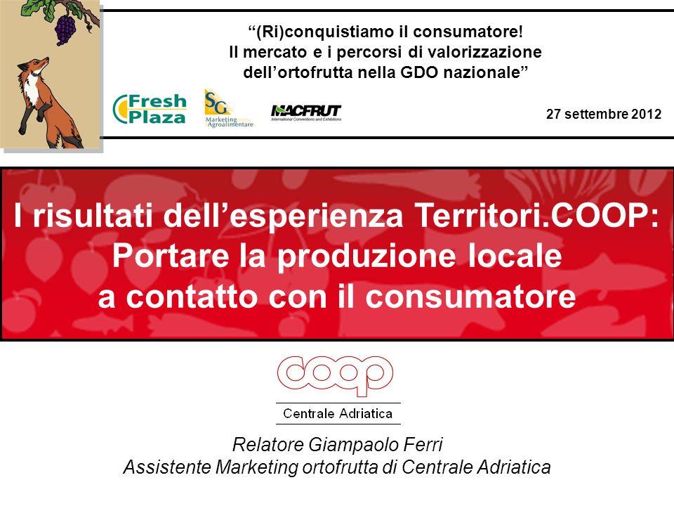 Relatore Giampaolo Ferri Assistente Marketing ortofrutta di Centrale Adriatica I risultati dellesperienza Territori.COOP: Portare la produzione locale a contatto con il consumatore (Ri)conquistiamo il consumatore.