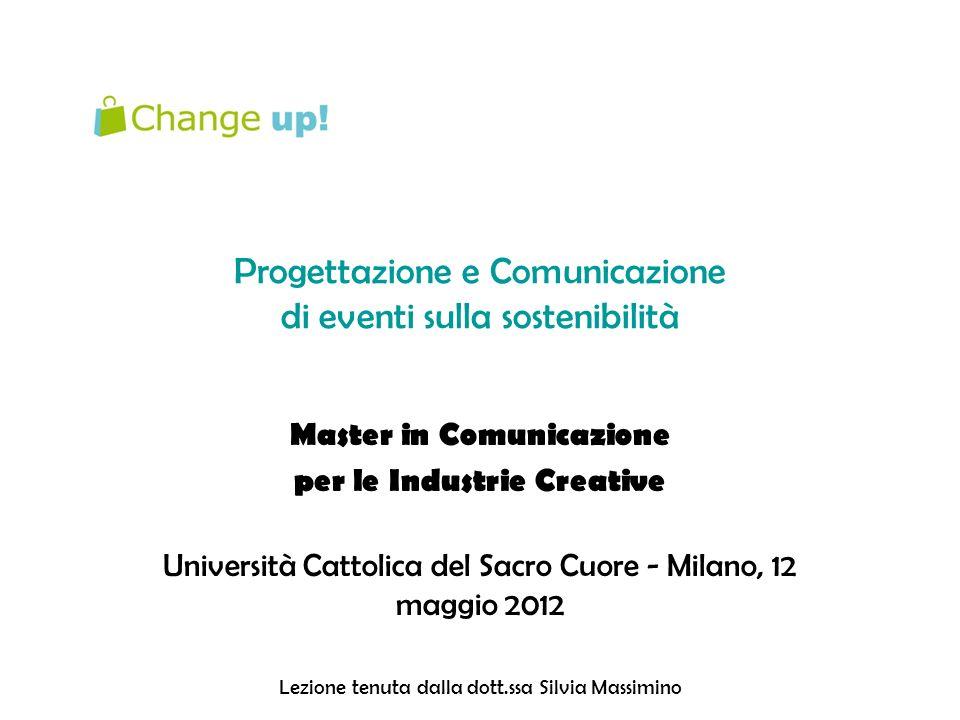 Progettazione e Comunicazione di eventi sulla sostenibilità Master in Comunicazione per le Industrie Creative Università Cattolica del Sacro Cuore - Milano, 12 maggio 2012 Lezione tenuta dalla dott.ssa Silvia Massimino