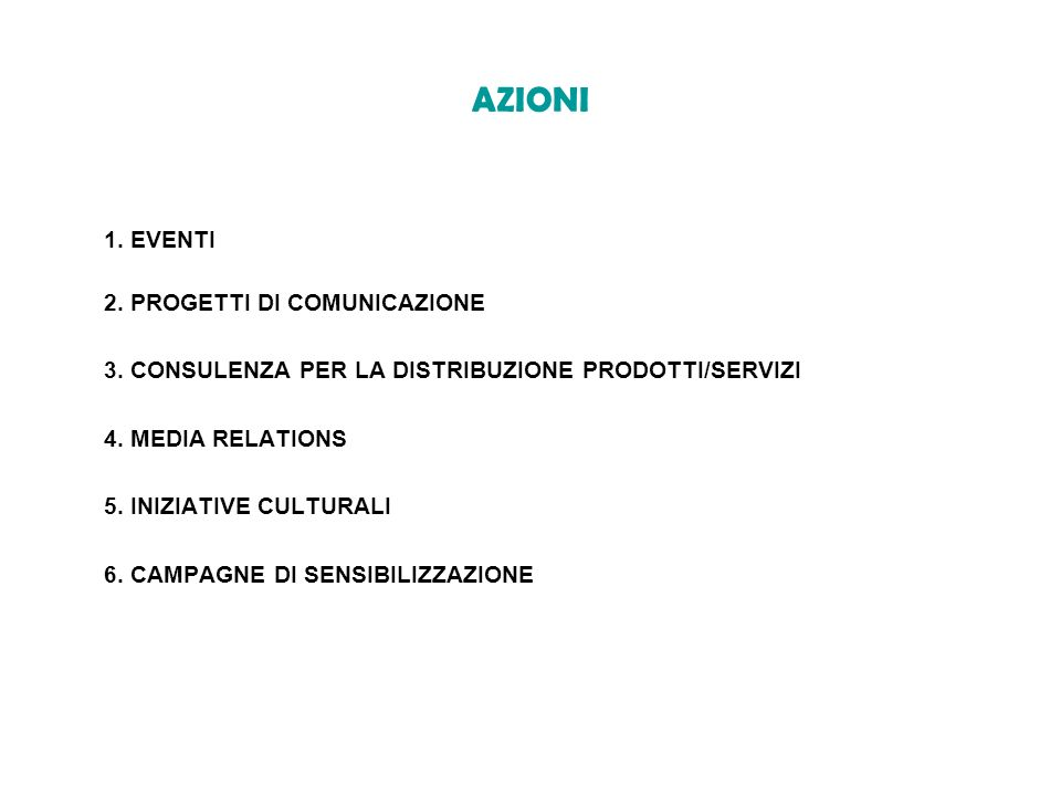 AZIONI 1. EVENTI 2. PROGETTI DI COMUNICAZIONE 3. CONSULENZA PER LA DISTRIBUZIONE PRODOTTI/SERVIZI 4. MEDIA RELATIONS 5. INIZIATIVE CULTURALI 6. CAMPAG