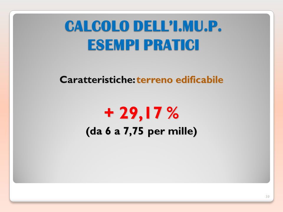 Caratteristiche: terreno edificabile + 29,17 % (da 6 a 7,75 per mille) 39 CALCOLO DELLI.MU.P.