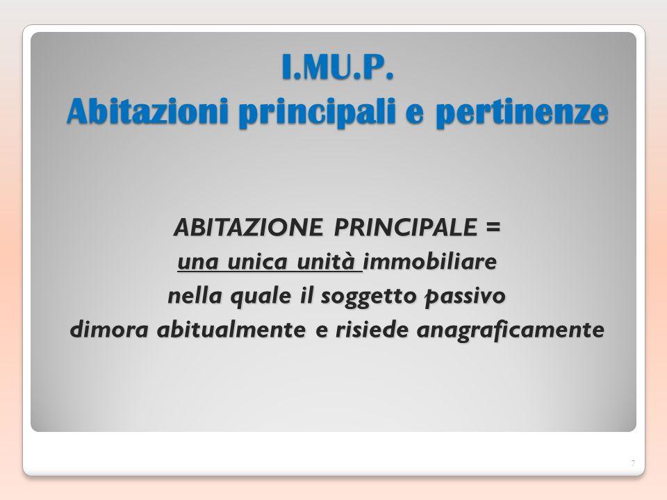 ABITAZIONE PRINCIPALE = una unica unità immobiliare nella quale il soggetto passivo dimora abitualmente e risiede anagraficamente 7 I.MU.P.