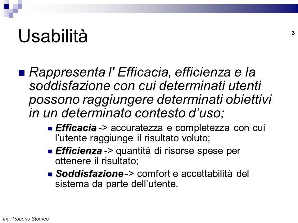Ing. Roberto Stomeo 3 Usabilità Rappresenta l' Efficacia, efficienza e la soddisfazione con cui determinati utenti possono raggiungere determinati obi