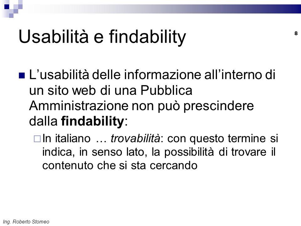 Ing. Roberto Stomeo 8 Usabilità e findability Lusabilità delle informazione allinterno di un sito web di una Pubblica Amministrazione non può prescind