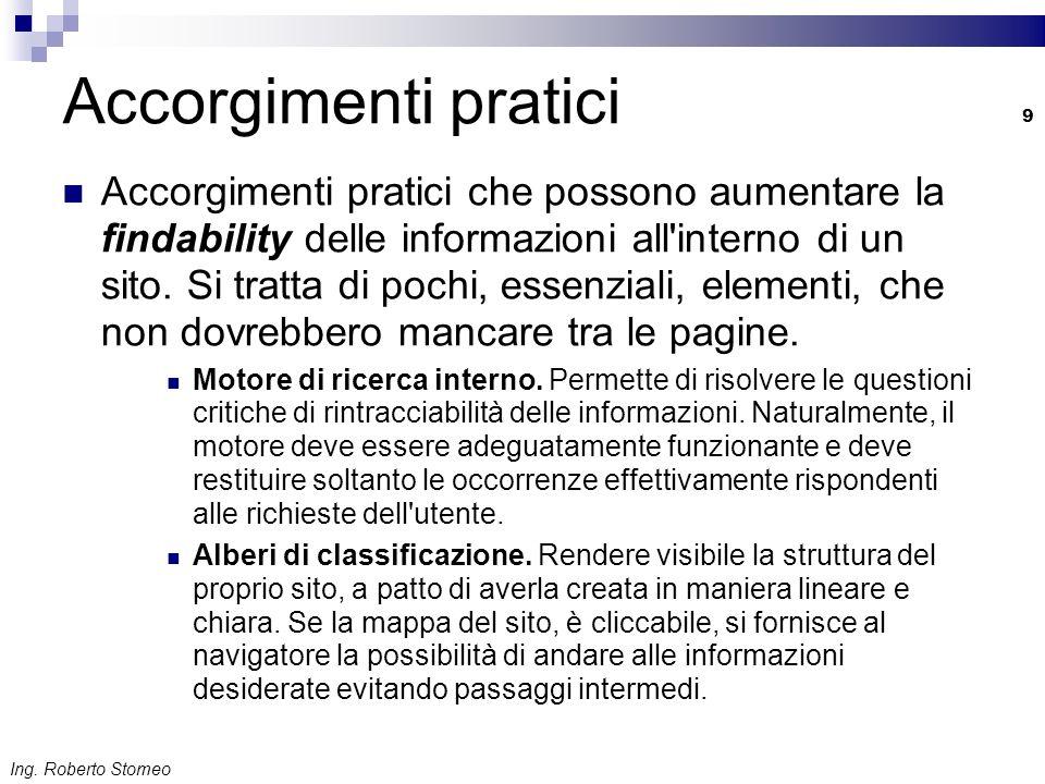 Ing. Roberto Stomeo 9 Accorgimenti pratici Accorgimenti pratici che possono aumentare la findability delle informazioni all'interno di un sito. Si tra