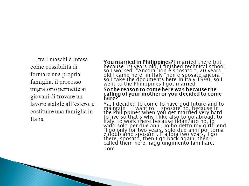 Gli uomini tornanno meno freqeuntemente delle donne: le donne ogni due anni almeno/gli uomini ogni tre o quattro anni Mia madre è venuta qua prima quando avevo 8 anni e poi insomma mio padre..sono separati lui ha iniziato negli Stati Uniti però io sono cresciuta senza neanche conoscerlo perché appunto è negli Stati Uniti Jonalyn Significato dei ritorni: tra i giovani filippini emigrati celibi in giovane eta e che hanno costituito una famiglia in Italia, il nostro paese rappresenta la stabilità, il passaggio alletà adulta, una relativa stabilita lavorativa, perciò a posteriori le Filippine sono associate al periodo delladolescenza, del comportamento deviante e spregiudicato I viaggi di ritorno rappresentano un notevole onere economico : ritornare con tutta la famiglia una volta ogni due anni richiede di investire quasi tutti i risparmi in questo progetto Per le donne: tendenza delle donne filippine a portare i figli concepiti in Italia ancora neonati nelle Filippine per essere cresciuti dai membri femminili della cerchia familiare; sono le donne che più frequentemente ritornano nei primi anni per vedere i figli Ritorni