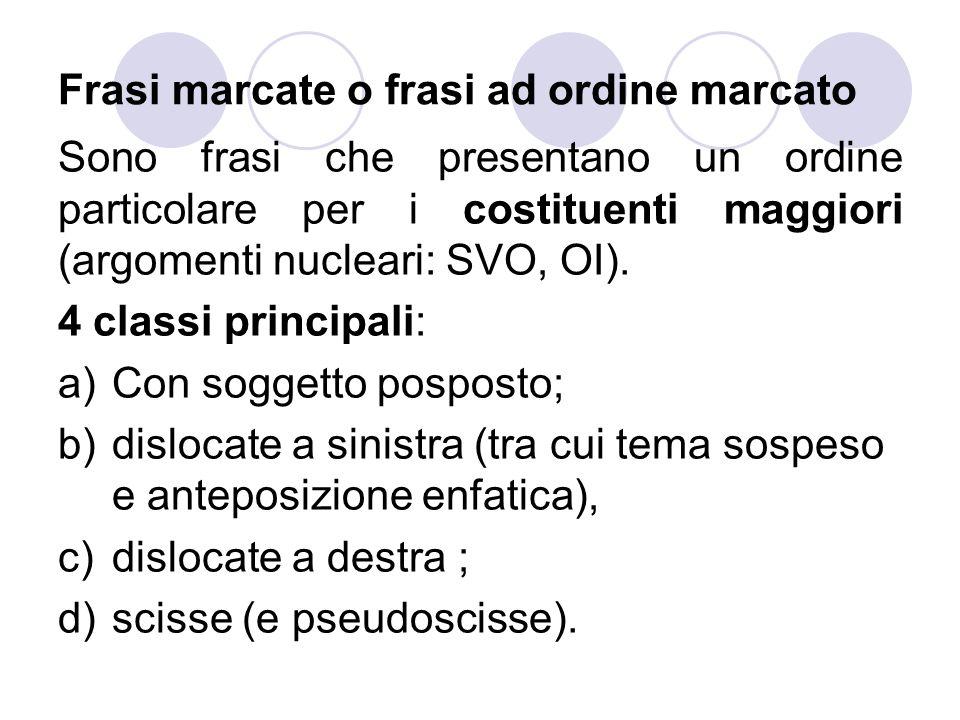 Frasi marcate o frasi ad ordine marcato Sono frasi che presentano un ordine particolare per i costituenti maggiori (argomenti nucleari: SVO, OI).