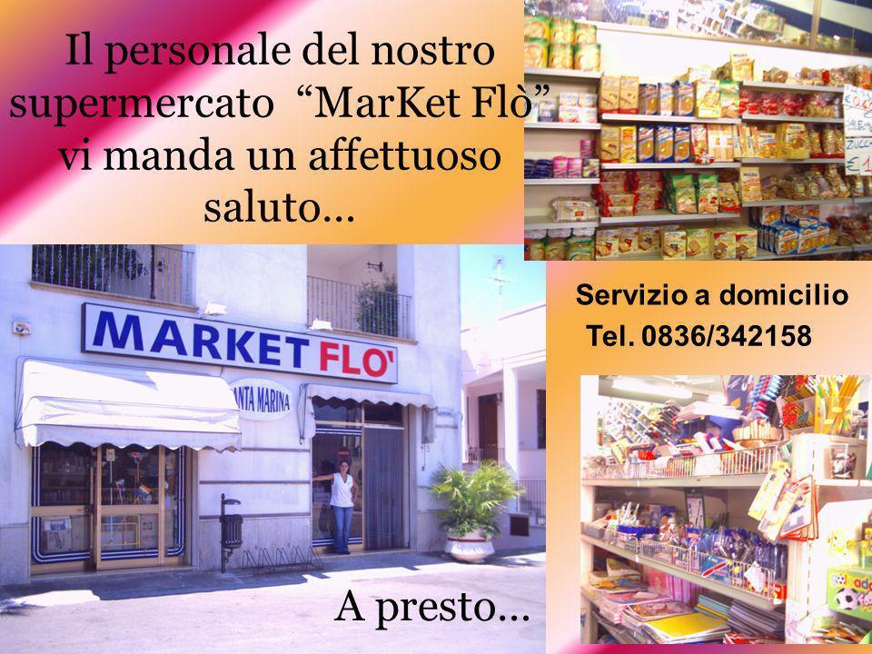 Il personale del nostro supermercato MarKet Flò vi manda un affettuoso saluto… A presto… Tel. 0836/342158 Servizio a domicilio