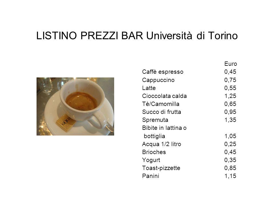 LISTINO PREZZI BAR Università di Torino Euro Caffè espresso 0,45 Cappuccino 0,75 Latte 0,55 Cioccolata calda 1,25 Tè/Camomilla 0,65 Succo di frutta 0,
