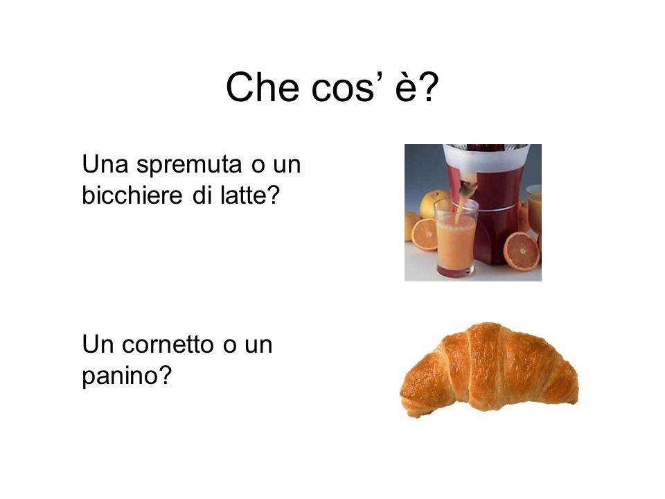 Che cos è? Una spremuta o un bicchiere di latte? Un cornetto o un panino?