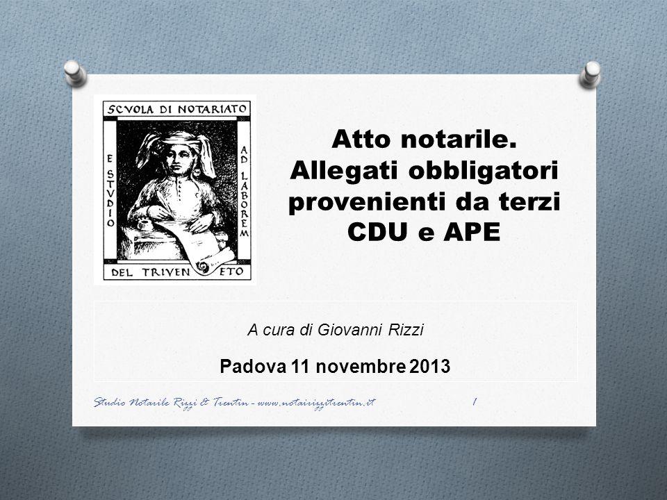 Atto notarile. Allegati obbligatori provenienti da terzi CDU e APE A cura di Giovanni Rizzi Padova 11 novembre 2013 1 Studio Notarile Rizzi & Trentin