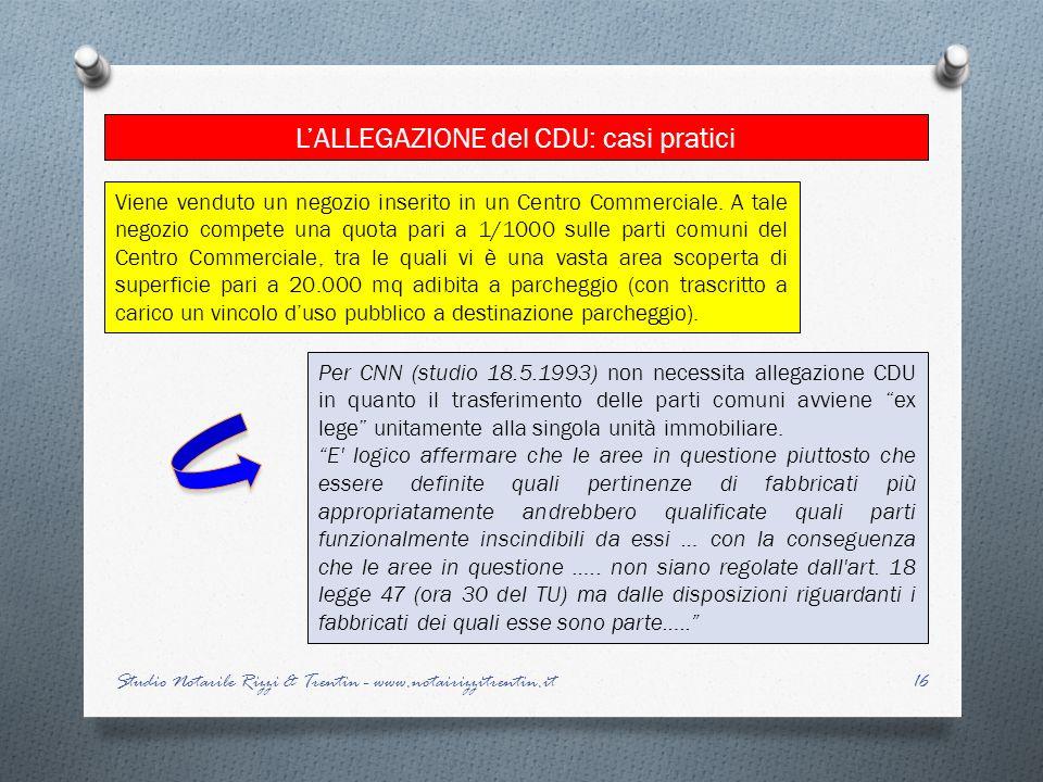 16 LALLEGAZIONE del CDU: casi pratici Studio Notarile Rizzi & Trentin - www.notairizzitrentin.it Per CNN (studio 18.5.1993) non necessita allegazione