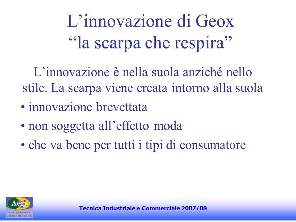 La proprietà di Geox Fortemente concentrata nelle mani del fondatore e del figlio Mario Moretti Polegato (85%) Enrico Moretti Polegato (15%) della società che controlla il 70,898% della Geox La restante parte del capitale è scambiata in borsa (quotata dal dicembre 2004) Tecnica Industriale e Commerciale 2007/08
