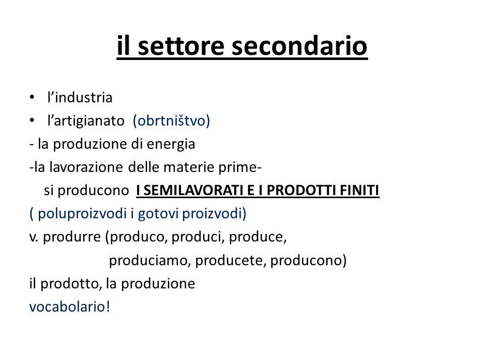 il settore secondario lindustria lartigianato (obrtništvo) - la produzione di energia -la lavorazione delle materie prime- si producono I SEMILAVORATI