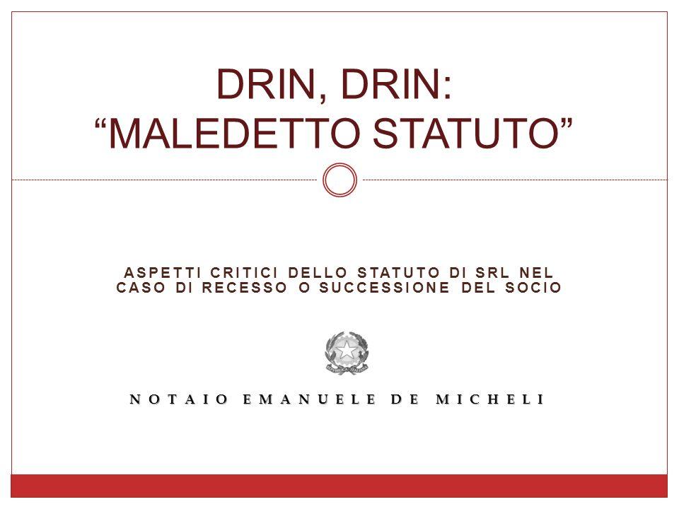 ASPETTI CRITICI DELLO STATUTO DI SRL NEL CASO DI RECESSO O SUCCESSIONE DEL SOCIO NOTAIO EMANUELE DE MICHELI DRIN, DRIN: MALEDETTO STATUTO