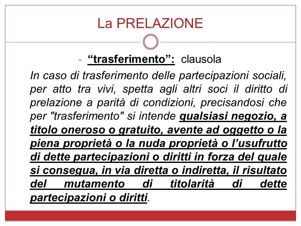 La PRELAZIONE - trasferimento: clausola In caso di trasferimento delle partecipazioni sociali, per atto tra vivi, spetta agli altri soci il diritto di
