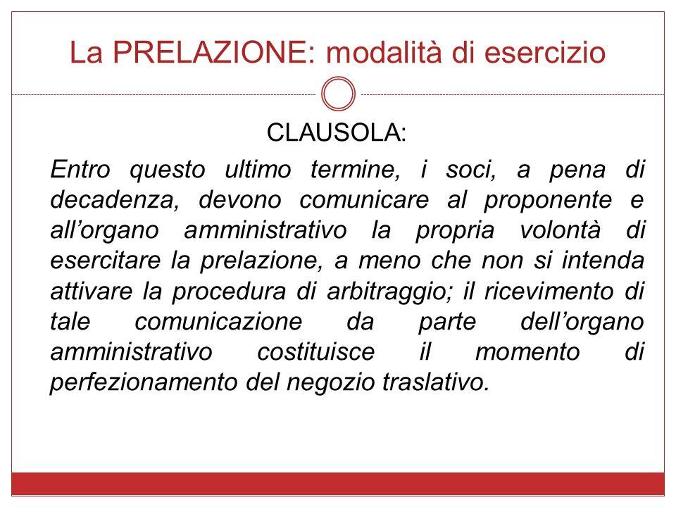 La PRELAZIONE: modalità di esercizio CLAUSOLA: Entro questo ultimo termine, i soci, a pena di decadenza, devono comunicare al proponente e allorgano a