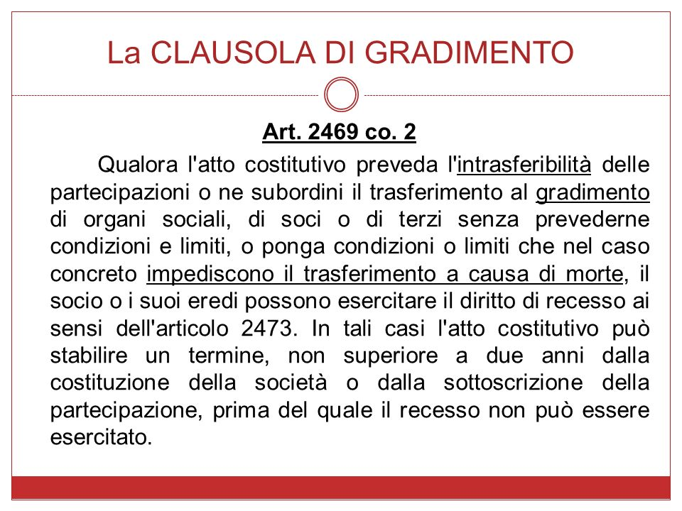 La CLAUSOLA DI GRADIMENTO Art. 2469 co. 2 Qualora l'atto costitutivo preveda l'intrasferibilità delle partecipazioni o ne subordini il trasferimento a