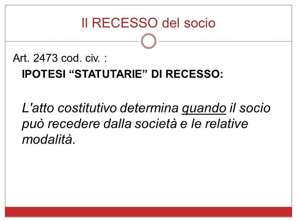 Il RECESSO del socio Art. 2473 cod. civ. : IPOTESI STATUTARIE DI RECESSO: L'atto costitutivo determina quando il socio può recedere dalla società e le