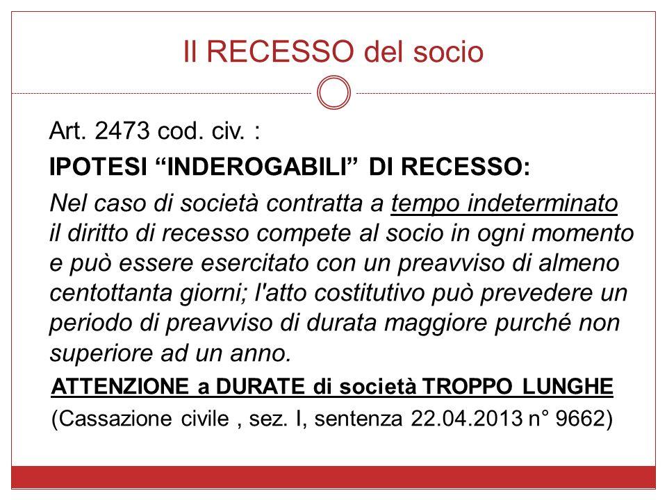 Il RECESSO del socio Art. 2473 cod. civ. : IPOTESI INDEROGABILI DI RECESSO: Nel caso di società contratta a tempo indeterminato il diritto di recesso