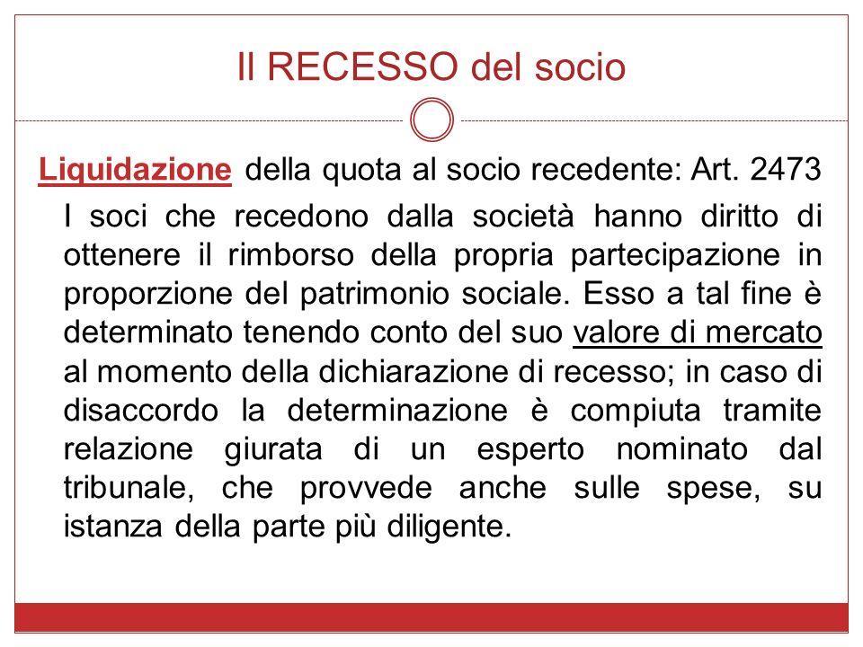 Il RECESSO del socio Liquidazione della quota al socio recedente: Art. 2473 I soci che recedono dalla società hanno diritto di ottenere il rimborso de