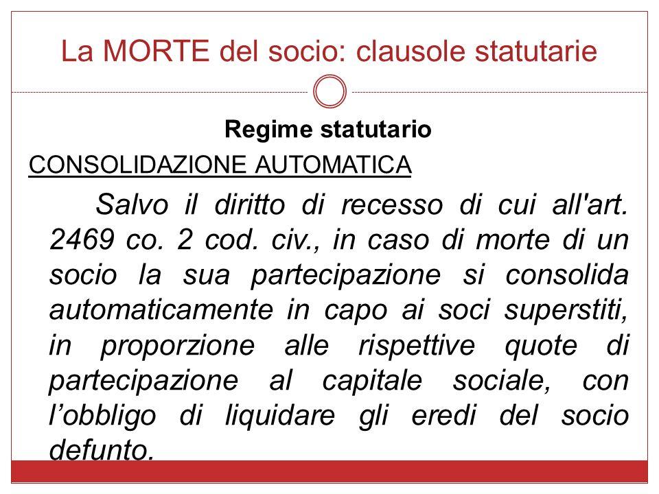 La MORTE del socio: clausole statutarie Regime statutario CONSOLIDAZIONE AUTOMATICA Salvo il diritto di recesso di cui all'art. 2469 co. 2 cod. civ.,