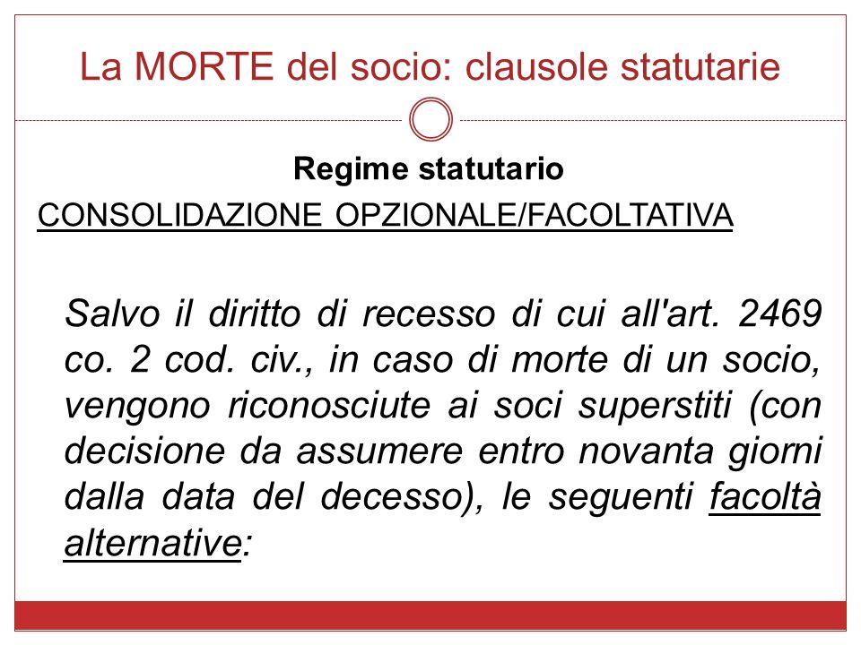 La MORTE del socio: clausole statutarie Regime statutario CONSOLIDAZIONE OPZIONALE/FACOLTATIVA Salvo il diritto di recesso di cui all'art. 2469 co. 2