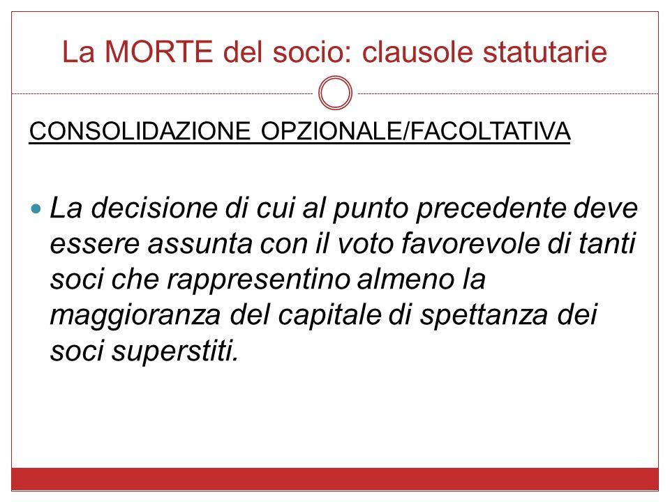 La MORTE del socio: clausole statutarie CONSOLIDAZIONE OPZIONALE/FACOLTATIVA La decisione di cui al punto precedente deve essere assunta con il voto f