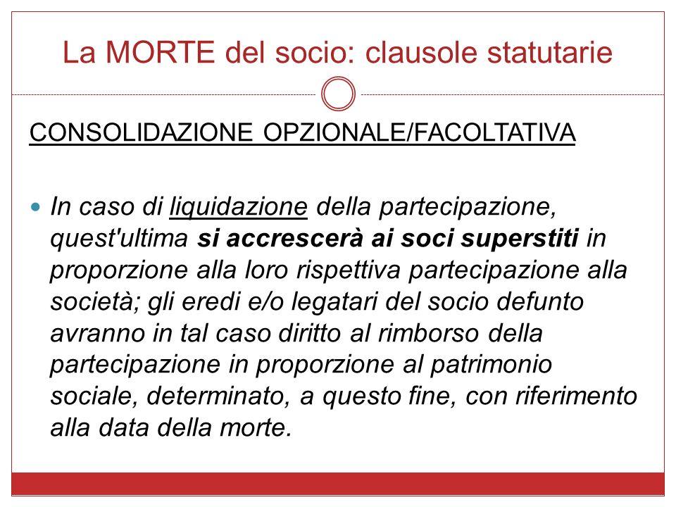 La MORTE del socio: clausole statutarie CONSOLIDAZIONE OPZIONALE/FACOLTATIVA In caso di liquidazione della partecipazione, quest'ultima si accrescerà