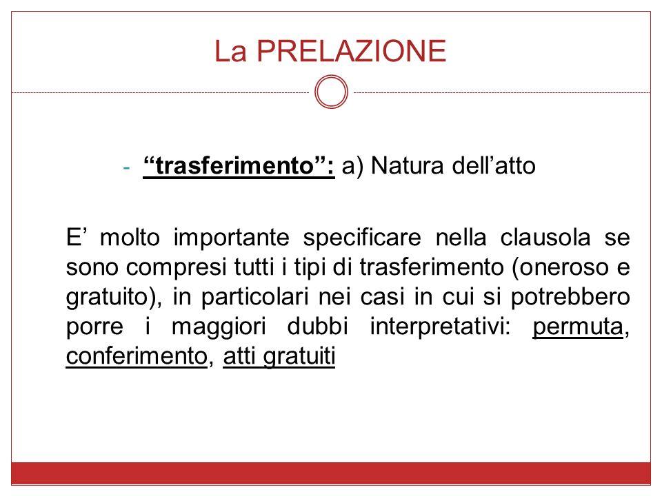 La PRELAZIONE - trasferimento: a) Natura dellatto E molto importante specificare nella clausola se sono compresi tutti i tipi di trasferimento (oneros
